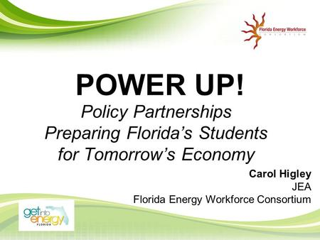 POWER UP! Policy Partnerships Preparing Florida's Students for Tomorrow's Economy Carol Higley JEA Florida Energy Workforce Consortium.