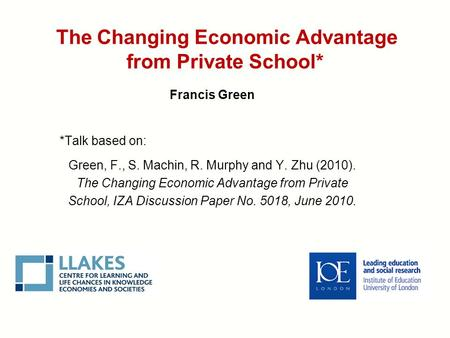 The Changing Economic Advantage from Private School* Francis Green *Talk based on: Green, F., S. Machin, R. Murphy and Y. Zhu (2010). The Changing Economic.