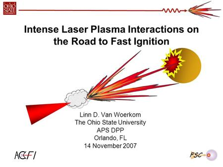 Intense Laser Plasma Interactions on the Road to Fast Ignition Linn D. Van Woerkom The Ohio State University APS DPP Orlando, FL 14 November 2007 FSC.