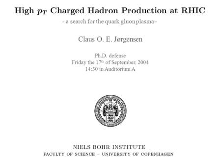 High p T Charged Hadron Production at RHIC Claus O. E. Jørgensen Ph.D. defense Friday the 17 th of September, 2004 14:30 in Auditorium A - a search for.