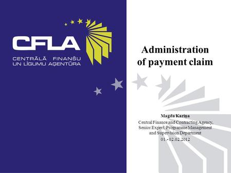 Administration of payment claim Magda Kariņa Central Finance and Contracting Agency, Senior Expert, Programme Management and Supervision Department 01.-