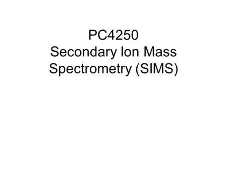 PC4250 Secondary Ion Mass Spectrometry (SIMS). What is SIMS? SIMS is a surface analysis technique used to characterize the surface and sub-surface region.