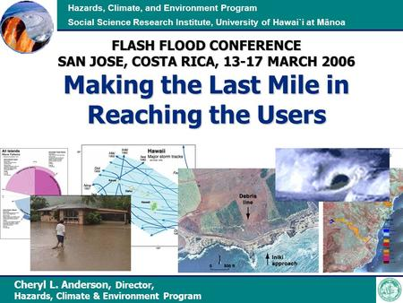 Hazards, Climate, and Environment Program Social Science Research Institute, University of Hawai`i at Mānoa FLASH FLOOD CONFERENCE SAN JOSE, COSTA RICA,