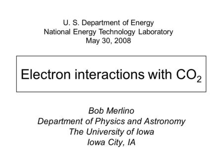 Electron interactions with CO 2 Bob Merlino Department of Physics and Astronomy The University of Iowa Iowa City, IA U. S. Department of Energy National.