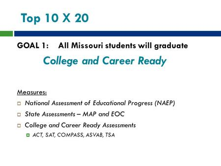 Top 10 X 20 GOAL 1: All Missouri students will graduate College and Career Ready Measures:  National Assessment of Educational Progress (NAEP)  State.