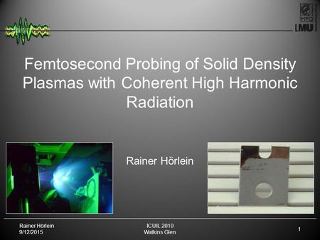 Rainer Hörlein 9/12/2015 1 ICUIL 2010 Watkins Glen Femtosecond Probing of Solid Density Plasmas with Coherent High Harmonic Radiation Rainer Hörlein.