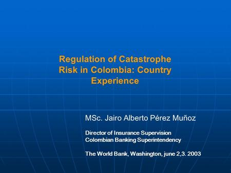 Regulation of Catastrophe Risk in Colombia: Country Experience MSc. Jairo Alberto Pérez Muñoz Director of Insurance Supervision Colombian Banking Superintendency.