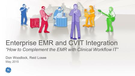"Enterprise EMR and CVIT Integration ""How to Complement the EMR with Clinical Workflow IT"" Don Woodlock, Reid Losee May, 2015."
