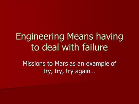 Engineering Means having to deal with failure Missions to Mars as an example of try, try, try again…