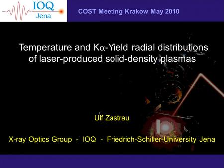 COST Meeting Krakow May 2010 Temperature and K  -Yield radial distributions of laser-produced solid-density plasmas Ulf Zastrau X-ray Optics Group - IOQ.