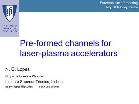 Pre-formed channels for laser-plasma accelerators Euroleap kickoff meeting May, 2006, Orsay, France N. C. Lopes Grupo de Lasers e Plasmas Instituto Superior.
