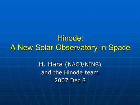 Hinode: A New Solar Observatory in Space H. Hara ( NAOJ/NINS) and the Hinode team 2007 Dec 8.