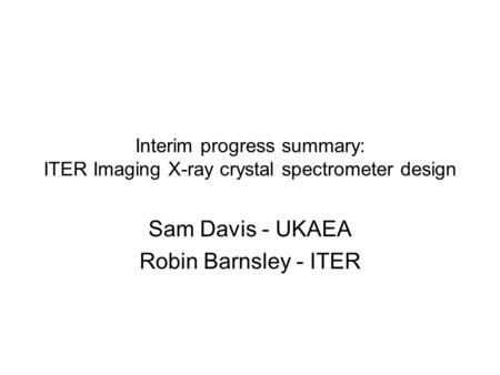 Interim progress summary: ITER Imaging X-ray crystal spectrometer design Sam Davis - UKAEA Robin Barnsley - ITER.
