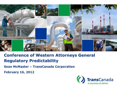 Conference of Western Attorneys General Regulatory Predictability Sean McMaster – TransCanada Corporation February 16, 2012.