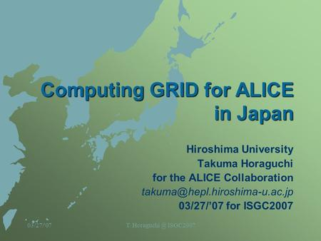 03/27/'07T. ISGC20071 Computing GRID for ALICE in Japan Hiroshima University Takuma Horaguchi for the ALICE Collaboration