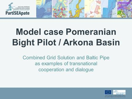 Part-financed by the European Union (European Regional Development Fund) Model case Pomeranian Bight Pilot / Arkona Basin Combined Grid Solution and Baltic.