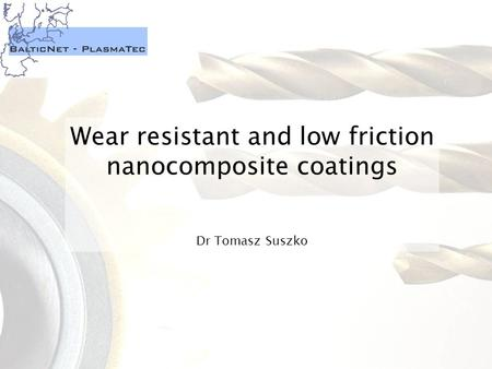 Wear resistant and low friction nanocomposite coatings Dr Tomasz Suszko.