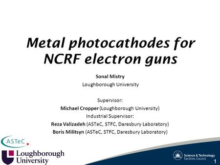 Metal photocathodes for NCRF electron guns Sonal Mistry Loughborough University Supervisor: Michael Cropper (Loughborough University) Industrial Supervisor: