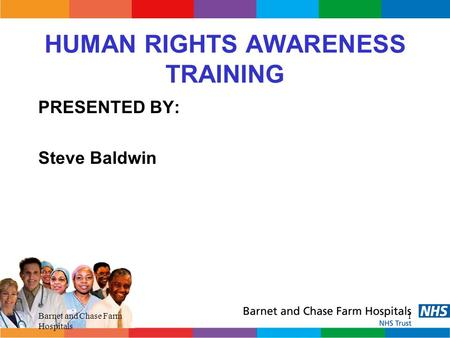 Barnet and Chase Farm Hospitals 1 HUMAN RIGHTS AWARENESS TRAINING PRESENTED BY: Steve Baldwin.