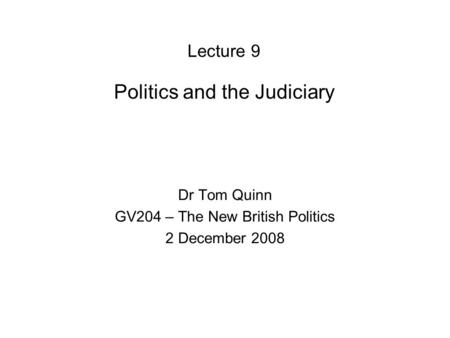 Lecture 9 Politics and the Judiciary Dr Tom Quinn GV204 – The New British Politics 2 December 2008.