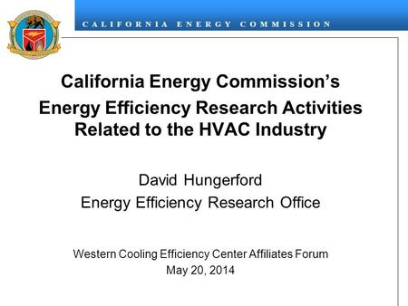 C A L I F O R N I A E N E R G Y C O M M I S S I O N California Energy Commission's Energy Efficiency Research Activities Related to the HVAC Industry David.