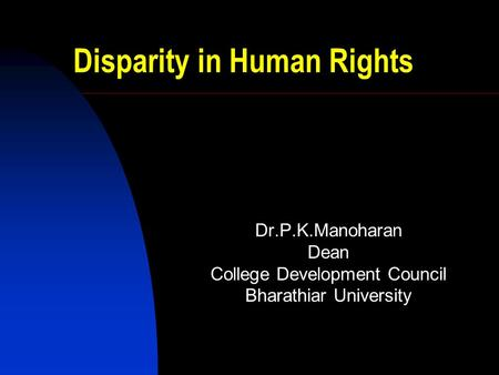 Disparity in Human Rights Dr.P.K.Manoharan Dean College Development Council Bharathiar University.