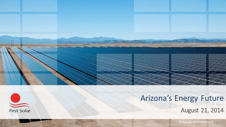 © Copyright 2013, First Solar, Inc. Arizona's Energy Future August 21, 2014.