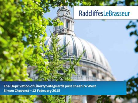 The Deprivation of Liberty Safeguards post Cheshire West Simon Cheverst – 12 February 2015.