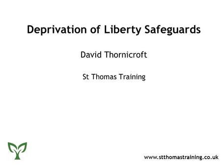 Deprivation of Liberty Safeguards David Thornicroft St Thomas Training www.stthomastraining.co.uk.