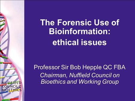 The Forensic Use of Bioinformation: ethical issues Professor Sir Bob Hepple QC FBA Chairman, Nuffield Council on Bioethics and Working Group.
