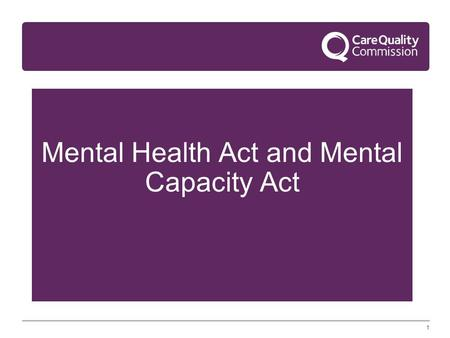 1 Mental Health Act and Mental Capacity Act. 2 Agenda 1. Mental Capacity Act – Deprivation of Liberty Safeguards 2. Modernising Mental Health Act function.