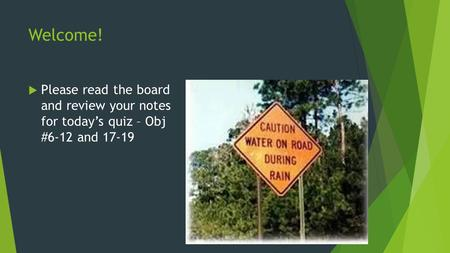 Welcome!  Please read the board and review your notes for today's quiz – Obj #6-12 and 17-19.