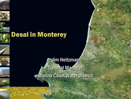 Desal in Monterey Jim Heitzman General Manager Marina Coast Water District Jim Heitzman General Manager Marina Coast Water District.