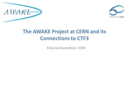 The AWAKE Project at CERN and its Connections to CTF3 Edda Gschwendtner, CERN.