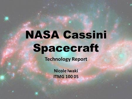 NASA Cassini Spacecraft Technology Report Nicole Iwaki ITMG 100 05.