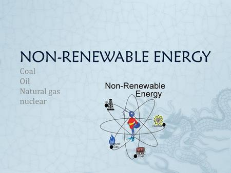 NON-RENEWABLE ENERGY Coal Oil Natural gas nuclear.