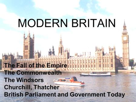 MODERN BRITAIN The Fall of the Empire The Commonwealth The Windsors Churchill, Thatcher British Parliament and Government Today.