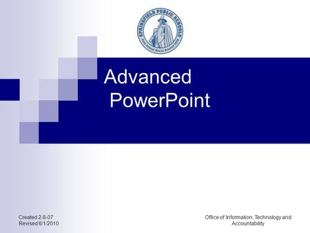 Office of Information, Technology and Accountability Created 2-8-07 Revised 6/1/2010 Advanced PowerPoint.