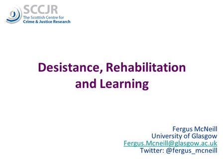 1 Desistance, Rehabilitation and Learning Fergus McNeill University of Glasgow