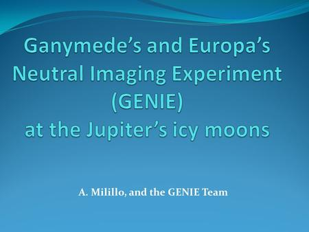 A. Milillo, and the GENIE Team. Golden Age of of Solar System Exploration Ganymede's and Europa's Neutral Imaging Experiment (GENIE) GENIE is a high-angular-resolution.
