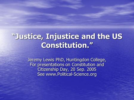"""Justice, Injustice and the US Constitution."" Jeremy Lewis PhD, Huntingdon College, For presentations on Constitution and Citizenship Day, 20 Sep. 2005."
