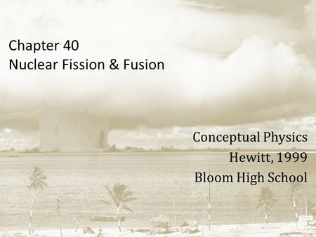 Chapter 40 Nuclear Fission & Fusion Conceptual Physics Hewitt, 1999 Bloom High School.