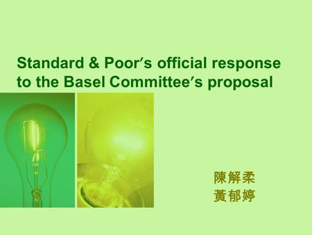 Standard & Poor ' s official response to the Basel Committee ' s proposal 陳解柔 黃郁婷.