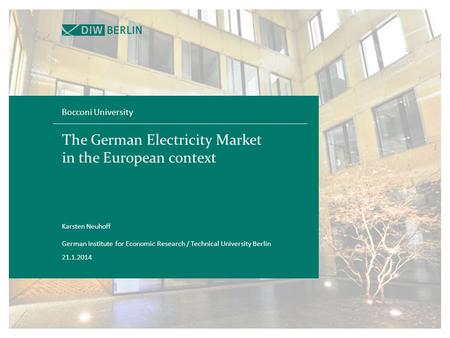 The German Electricity Market in the European context Bocconi University 21.1.2014 Karsten Neuhoff German Institute for Economic Research / Technical University.