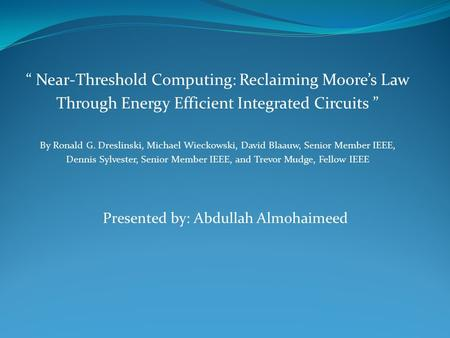 """ Near-Threshold Computing: Reclaiming Moore's Law Through Energy Efficient Integrated Circuits "" By Ronald G. Dreslinski, Michael Wieckowski, David Blaauw,"