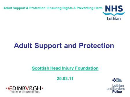 Scottish Head Injury Foundation 25.03.11 Adult Support & Protection: Ensuring Rights & Preventing Harm Adult Support and Protection.