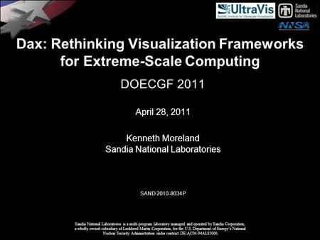 Dax: Rethinking Visualization Frameworks for Extreme-Scale Computing DOECGF 2011 April 28, 2011 Kenneth Moreland Sandia National Laboratories SAND 2010-8034P.