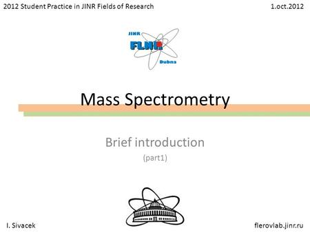 Mass Spectrometry Brief introduction (part1) I. Sivacekflerovlab.jinr.ru 2012 Student Practice in JINR Fields of Research 1.oct.2012.