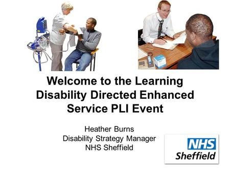 Welcome to the Learning Disability Directed Enhanced Service PLI Event Heather Burns Disability Strategy Manager NHS Sheffield.