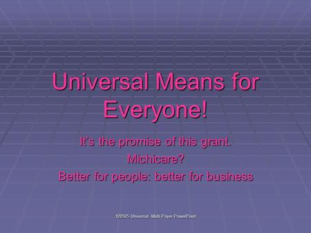 120505 Universal- Multi Payer PowerPoint Universal Means for Everyone! It's the promise of this grant. Michicare? Better for people: better for business.